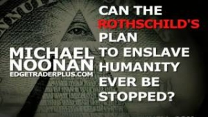 Michael Noonan: Can The Rothschild Plan To Enslave Humanity Be Stopped?